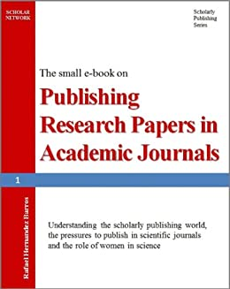 Publishing Research Papers in Academic Journals: Understanding the scholarly publishing world, the pressures to publish in scientific journals and the ... Academic Journals Book 1) (English Edition) von [Barros, Rafael Hernandez]