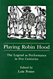 [Playing Robin Hood: The Legend as Performance in Five Centuries] (By: Lois Potter) [published: August, 1998]