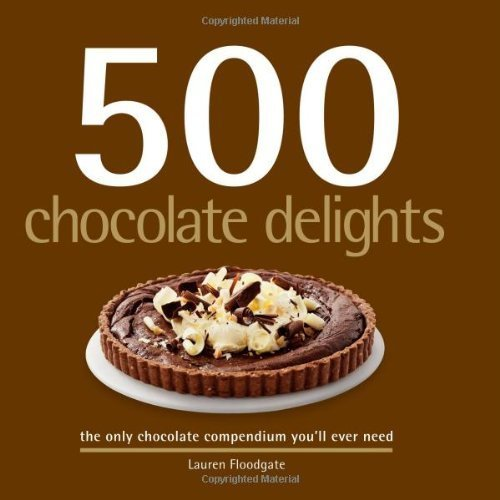 500 Chocolate Delights: The Only Chocolate Compendium You'll Ever Need Hardcover December 15, 2007