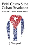 Fidel Castro & the Cuban Revolution: What the f**k was all that about?