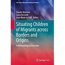 Situating Children of Migrants across Borders and Origins: A Methodological Overview (Life Course Research and Social Policies Book 7) (English Edition)