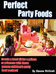 Perfect Kids Party Foods: Create A Feast Fit For A Prince Or Princess With These Yummy Children's Party Food Recipes (English Edition)