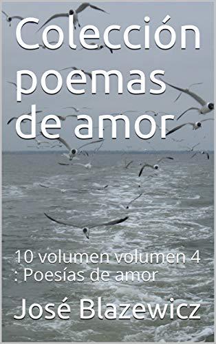 Colección poemas de amor: 10 volumen volumen 4 : Poesías de amor por José Blazewicz