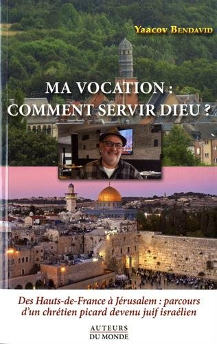 Ma vocation : comment servir Dieu ? Des Haut-de-France à Jérusalem : parcours d'un chrétien picard devenu juif israélien