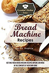 Bread Machine Recipes: Hot and Fresh Bread Machine Recipes Anyone Can Make in the Comfort of Their Own Home: Volume 82 (The Essential Kitchen Series) by Sarah Sophia (2015-09-11)