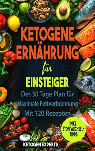 Ketogene Ernährung für Einsteiger: Der 30 Tage Plan für maximale Fettverbrennung. Mit 120 Rezepten
