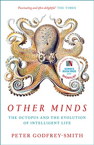 Other Minds: The Octopus and the Evolution of Intelligent Life by Peter Godfrey-Smith