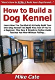 How to Build a Dog Kennel: Learn How You Can Quickly & Easily Build Your Own Dog Kennel The Right Way Even If You're a Beginner, This New & Simple to Follow Guide Teaches You How Without Failing