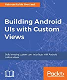 Building Android UIs with Custom Views: Build amazing custom user interfaces with Android custom views