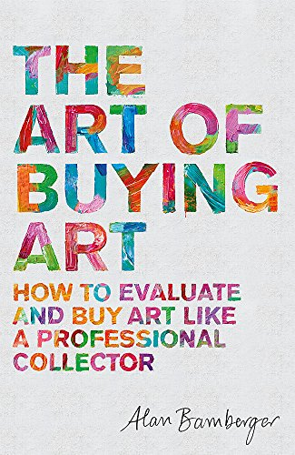 The Art of Buying Art: How to evaluate and buy art like a professional collector por Alan Bamberger