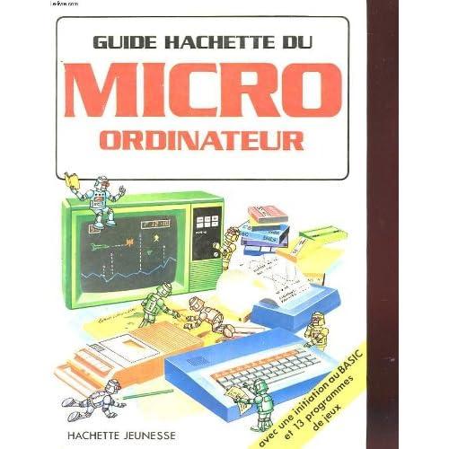 Guide hachette du micro-ordinateur - introduction a la micro informatique - guide pratique du basic - jeux electroniques 'spacegames'