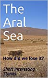 The Aral Sea: How did we lose it? (English Edition)
