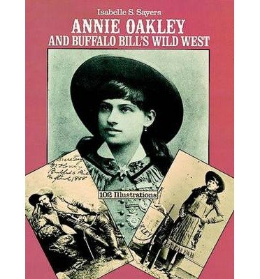 [(Annie Oakley and Buffalo Bill's Wild West)] [Author: Isabelle S. Sayers] published on (August, 1981)