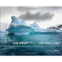 The Print and the Process: Taking Compelling Photographs from Vision to Expression by David DuChemin (2012-11-30)