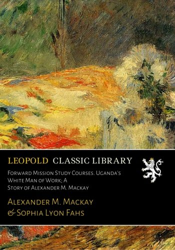Forward Mission Study Courses. Uganda's White Man of Work; A Story of Alexander M. Mackay por Alexander M. Mackay