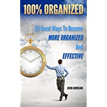 100% Organized: 25 Great Ways to Become More Organized and Effective (How To Be 100% Book 3) (English Edition)