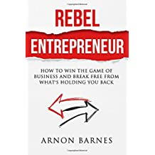 Rebel Entrepreneur: How to Win The Game of Business & Break Free From What's Holding You Back