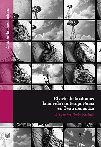El arte de ficcionar: la novela contemporánea en Centroamérica (Ediciones de Iberoamericana nº 61) por Alexandra Ortiz Wallner