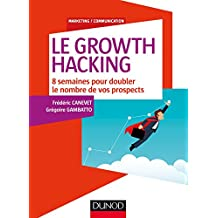 Le Growth Hacking : 8 semaines pour doubler le nombre de vos prospects (Marketing/Communication)