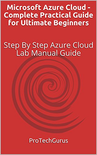 Microsoft Azure Cloud - Complete Practical Guide for Ultimate Beginners: Step By Step Azure Cloud Lab Manual Guide (English Edition) Cloud Microsoft