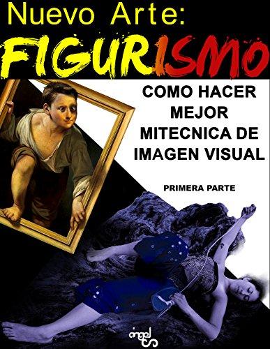 NUEVO ARTE: FIGURISMO: COMO HACER MEJOR MI TÉCNICA DE IMAGEN VISUAL. Primera parte (ARTE AL INFINITO SIGLO XXI nº 1)