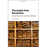 The Arabic Print Revolution: Cultural Production and Mass Readership