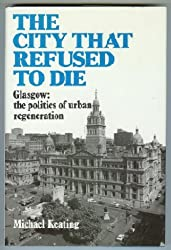 The City That Refused To Die. Glasgow: the politics of urban regeneration by Michael Keating (1-Aug-1988) Hardcover