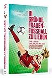 111 Gründe, Frauenfußball zu lieben: Eine Liebeserklärung an den großartigsten Sport der Welt