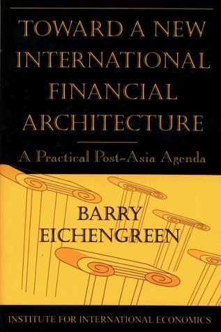 Toward a New International Financial Architecture: A Practical Post-Asia Agenda by Barry Eichengreen (1999-02-01)