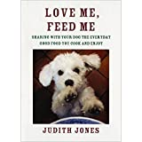 Love Me, Feed Me: Sharing with Your Dog the Everyday Good Food You Cook and Enjoy by Judith Jones (2014-10-28)