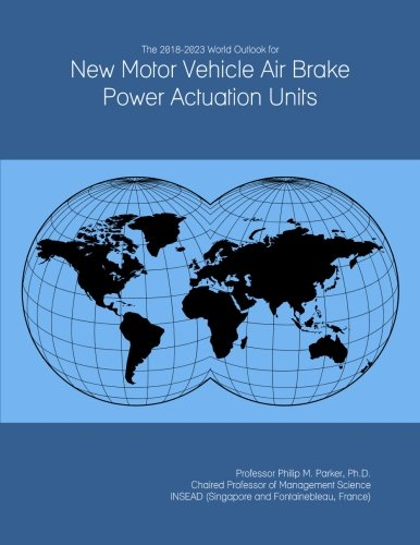 The 2018-2023 World Outlook for New Motor Vehicle Air Brake Power Actuation Units -