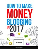 HOW TO MAKE MONEY BLOGGING IN 2017: The Beginner's Guide to Start Your Profitable Home-Based Business with a Successful Blog, Blogging For Money