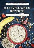 Haferflocken Rezepte: Das Haferflocken Rezeptbuch mit leckeren und gesunden Haferflocken Gerichten für mehr