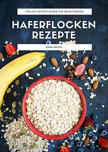 (Haferflocken Rezepte: Das Haferflocken Rezeptbuch mit leckeren und gesunden Haferflocken Gerichten für mehr Energie im Alltag)
