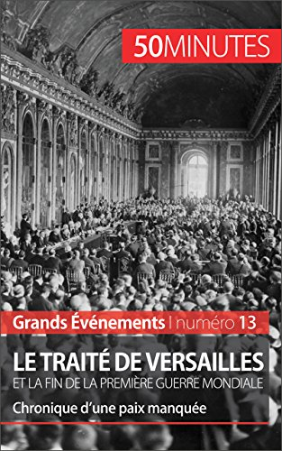 Le traité de Versailles et la fin de la Première Guerre mondiale: Chronique d'une paix manquée (Grands Événements t. 13)