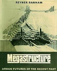 Megastructure: Urban Futures of the Recent Past