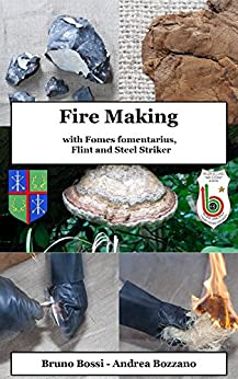 Fire Making: with Fomes fomentarius, Flint and Steel Striker (Medieval Technical Manuals Book 1) (English Edition) di [Bossi, Bruno, Bozzano, Andrea]
