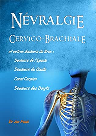 Névralgies Cervico-Brachiales: et douleurs du Cou, de l'Epaule, du Coude,  du Canal Carpien
