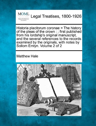 Historia placitorum coronae = The history of the pleas of the crown: ; first published from his lordship's original manuscript, and the several ... with notes by Sollom Emlyn. Volume 2 of 2