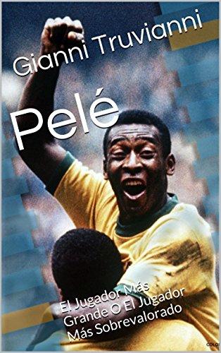 Pelé: El Jugador Más Grande O El Jugador Más Sobrevalorado por Gianni Truvianni