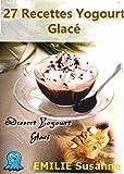 27 Magiques Recettes Faciles Yogourt Glacé - Régale Garantie: Dessert Yogourt Glacé