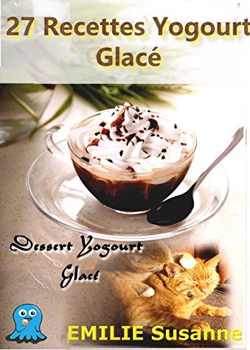 27-magiques-recettes-faciles-yogourt-glace-regale-garantie-dessert-yogourt-glace-french-edition