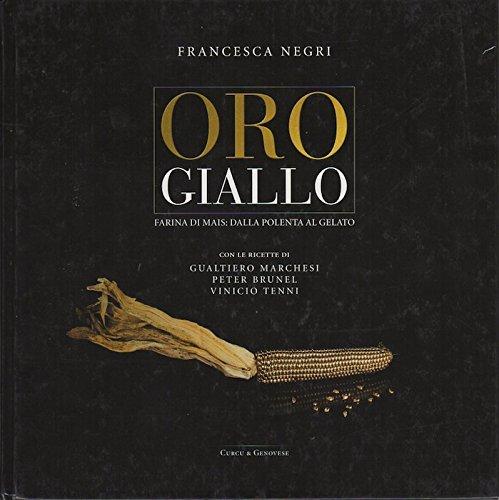 Oro giallo: farina di mais: dalla polenta al gelato. Con le ricette di Gualtiero Marchesi Peter Brunel Vinicio Tenni.
