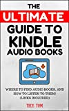 The Ultimate Guide to Kindle Audio Books:Where to Find Audio Books, and How to Listen to Them! (Links Included)