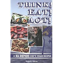 Think! Eat! Act!: A Sea Shepherd Chef's Vegan Recipes (Vegan Cookbooks)