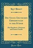 Die Neuen Deutschen Erwerbungen in der Südsee: Die Karolinen, Marianen und Samoa-Inseln (Classic Reprint) -