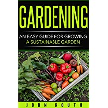 Gardening: An Easy Guide for Growing a Sustainable Garden (Gardening, Organic Gardening, Vegetable Gardening, Home Garden, Container Gardening, Horticulture, ... Agriculture, Hydroponics,) (English Edition)