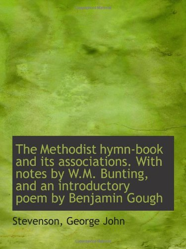 The Methodist hymn-book and its associations. With notes by W.M. Bunting, and an introductory poem b
