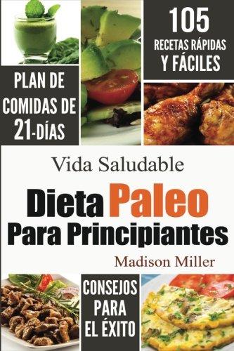 Dieta Paleo Para Principiantes: Plan de Comidas de 21-Días 105 Recetas Rápidas y Fáciles Consejos para el...