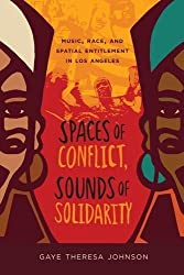 Spaces of Conflict, Sounds of Solidarity: Music, Race, and Spatial Entitlement in Los Angeles (American Crossroads) by Gaye Theresa Johnson (2013-03-05)